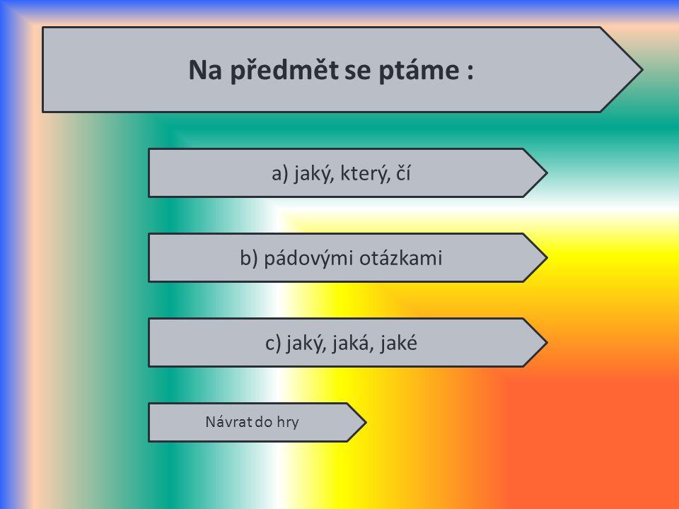 a) jaký, který, čí b) pádovými otázkami c) jaký, jaká, jaké Návrat do hry Na předmět se ptáme :