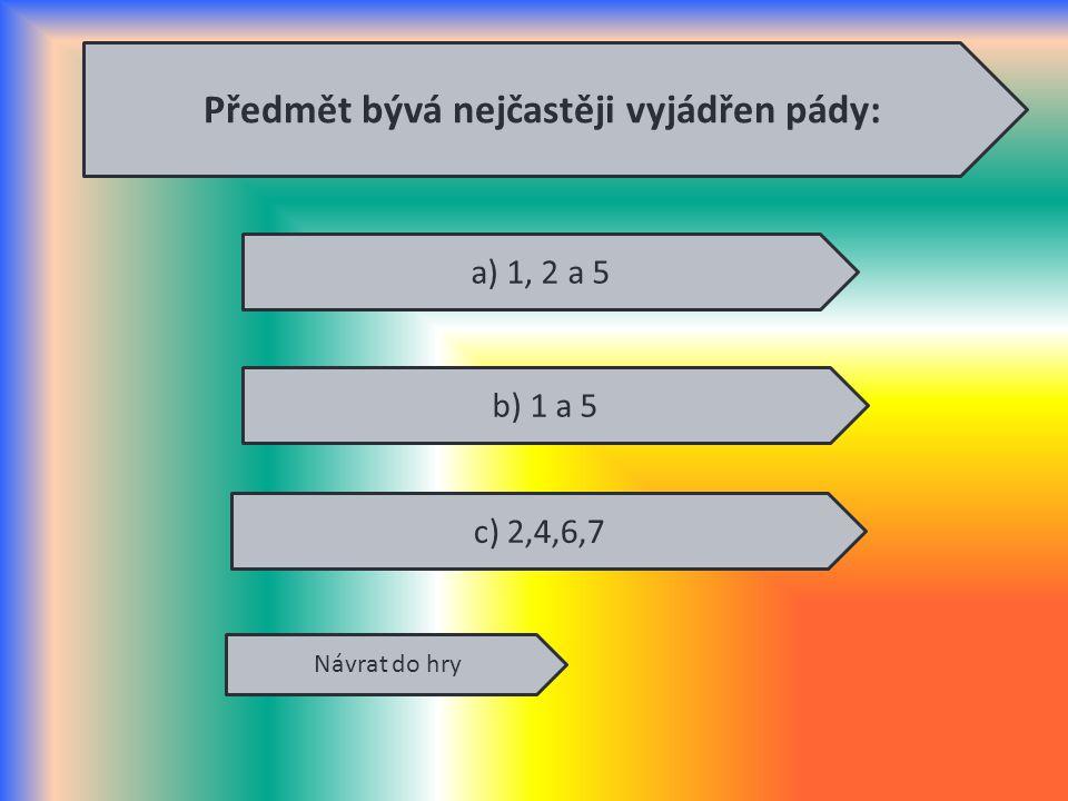 Předmět bývá nejčastěji vyjádřen pády: Návrat do hry a) 1, 2 a 5 b) 1 a 5 c) 2,4,6,7