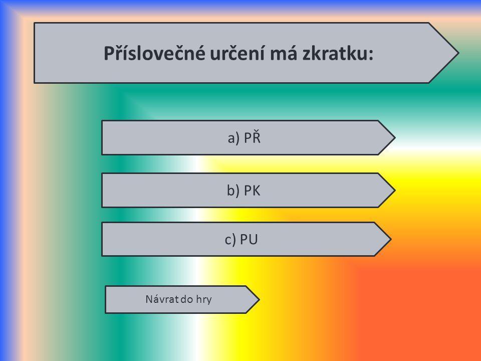 Příslovečné určení má zkratku: Návrat do hry a) PŘ b) PK c) PU