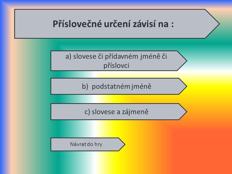 Příslovečné určení závisí na : a) slovese či přídavném jméně či příslovci c) slovese a zájmeně b) podstatném jméně Návrat do hry