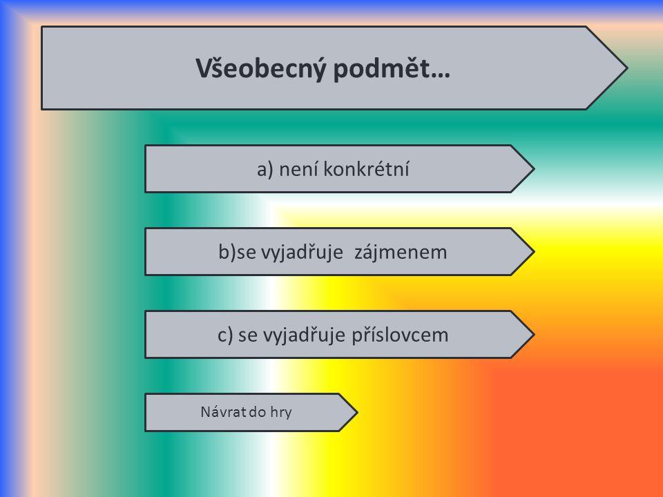a) není konkrétní b)se vyjadřuje zájmenem c) se vyjadřuje příslovcem Návrat do hry Všeobecný podmět…