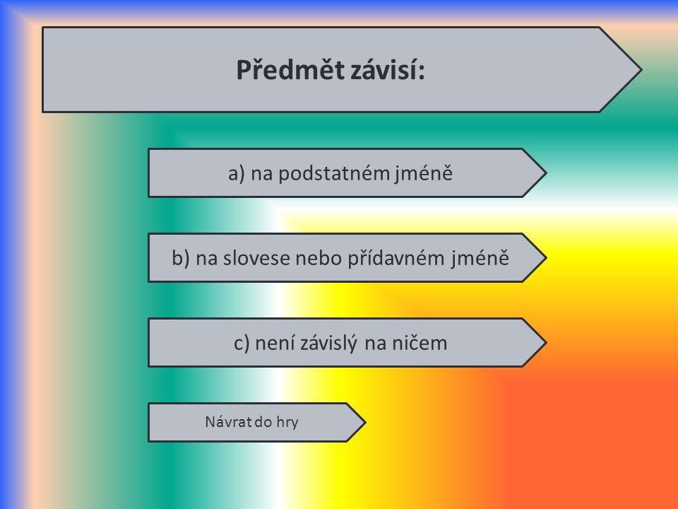 a) na podstatném jméně b) na slovese nebo přídavném jméně c) není závislý na ničem Návrat do hry Předmět závisí: