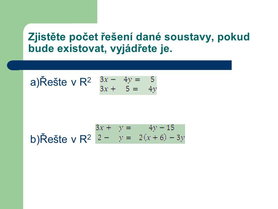 Zjistěte počet řešení dané soustavy, pokud bude existovat, vyjádřete je. a)Řešte v R 2 b)Řešte v R 2