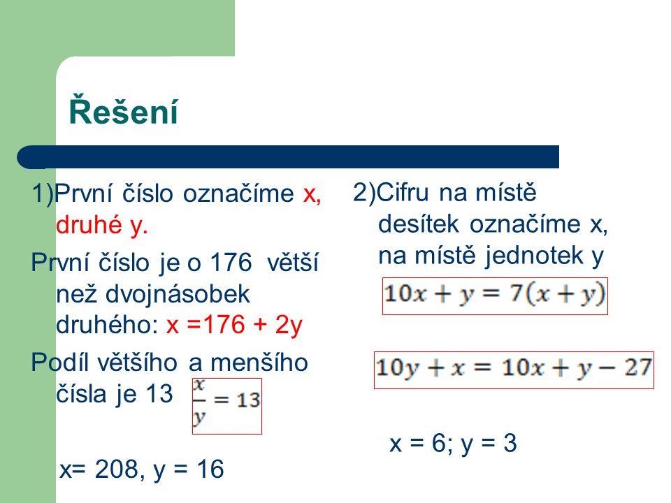 Řešení 1)První číslo označíme x, druhé y. První číslo je o 176 větší než dvojnásobek druhého: x =176 + 2y Podíl většího a menšího čísla je 13 x= 208,