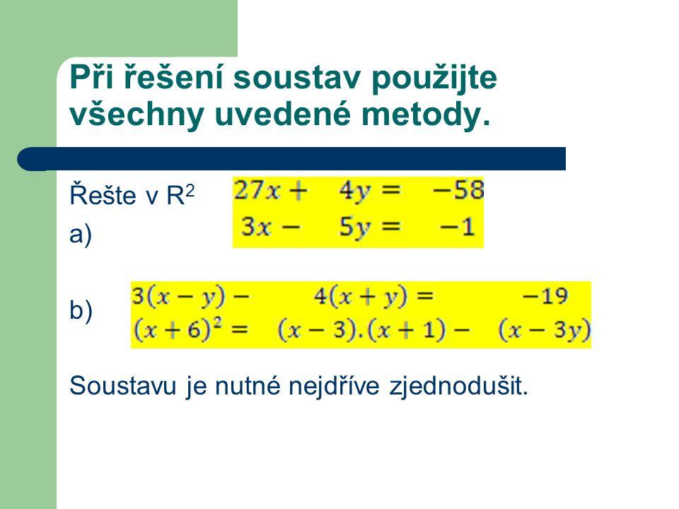 Při řešení soustav použijte všechny uvedené metody. Řešte v R 2 a) b) Soustavu je nutné nejdříve zjednodušit.