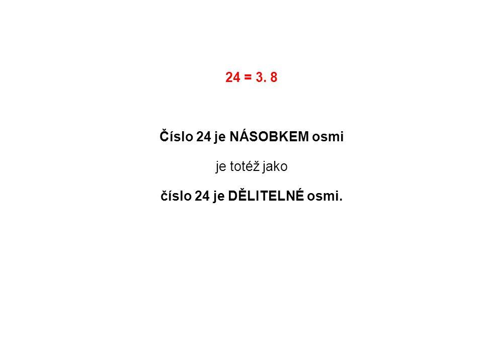 24 = 3. 8 Číslo 24 je NÁSOBKEM osmi je totéž jako číslo 24 je DĚLITELNÉ osmi.