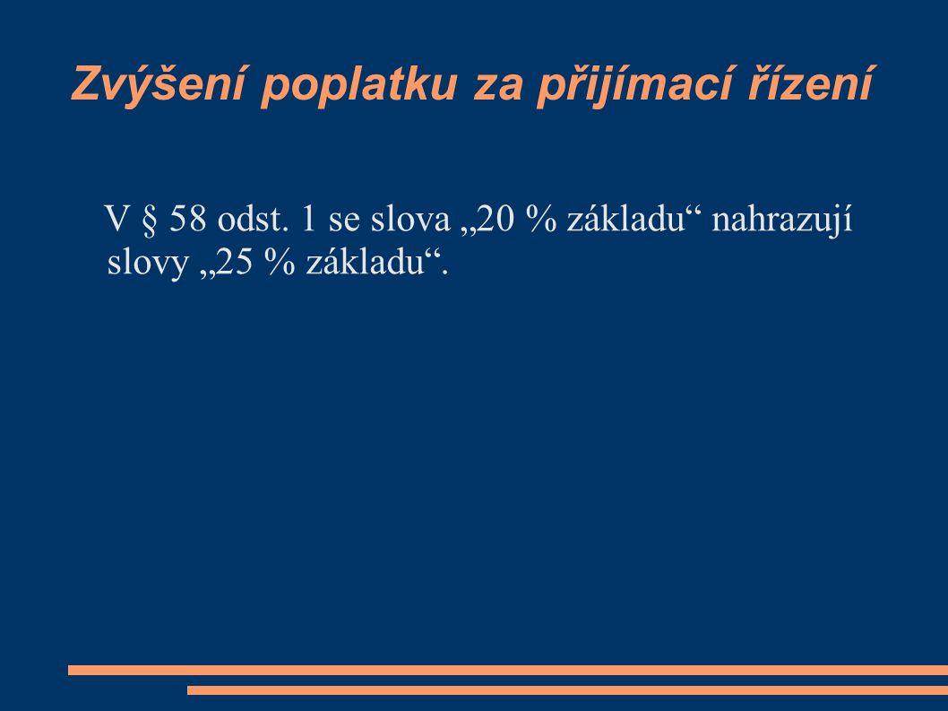 """Zvýšení poplatku za přijímací řízení V § 58 odst. 1 se slova """"20 % základu"""" nahrazují slovy """"25 % základu""""."""