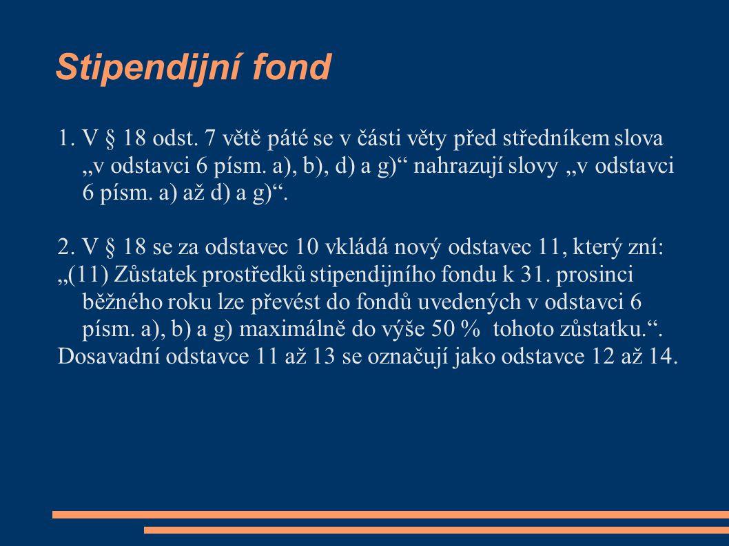 """Stipendijní fond 1. V § 18 odst. 7 větě páté se v části věty před středníkem slova """"v odstavci 6 písm. a), b), d) a g)"""" nahrazují slovy """"v odstavci 6"""