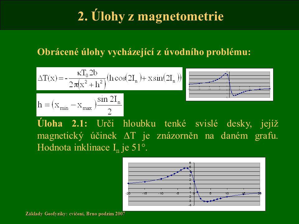 2. Úlohy z magnetometrie Základy Geofyziky: cvičení, Brno podzim 2007 Obrácené úlohy vycházející z úvodního problému: Úloha 2.1: Urči hloubku tenké sv