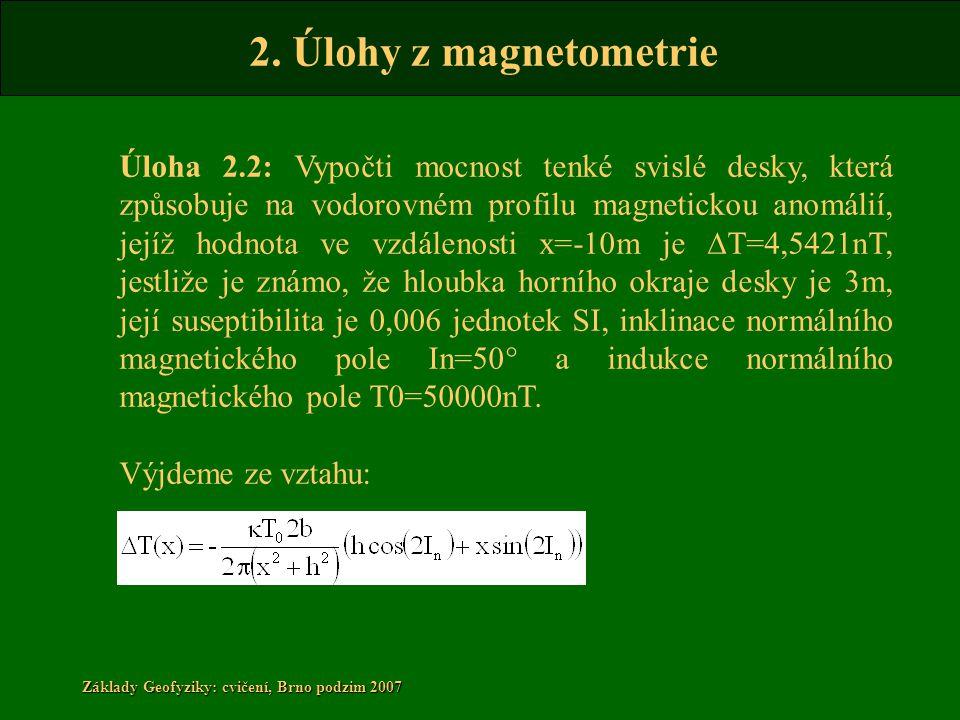 2. Úlohy z magnetometrie Základy Geofyziky: cvičení, Brno podzim 2007 Úloha 2.2: Vypočti mocnost tenké svislé desky, která způsobuje na vodorovném pro