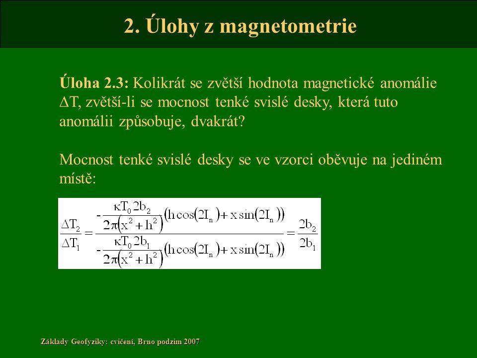 2. Úlohy z magnetometrie Základy Geofyziky: cvičení, Brno podzim 2007 Úloha 2.3: Kolikrát se zvětší hodnota magnetické anomálie D T, zvětší-li se mocn