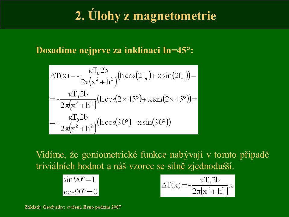 2. Úlohy z magnetometrie Základy Geofyziky: cvičení, Brno podzim 2007 Dosadíme nejprve za inklinaci In=45°: Vidíme, že goniometrické funkce nabývají v