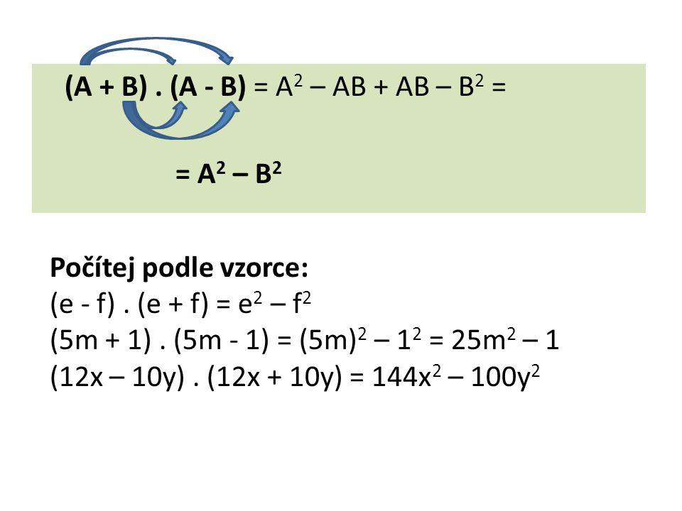 (A + B). (A - B) = A 2 – AB + AB – B 2 = = A 2 – B 2 Počítej podle vzorce: (e - f). (e + f) = e 2 – f 2 (5m + 1). (5m - 1) = (5m) 2 – 1 2 = 25m 2 – 1