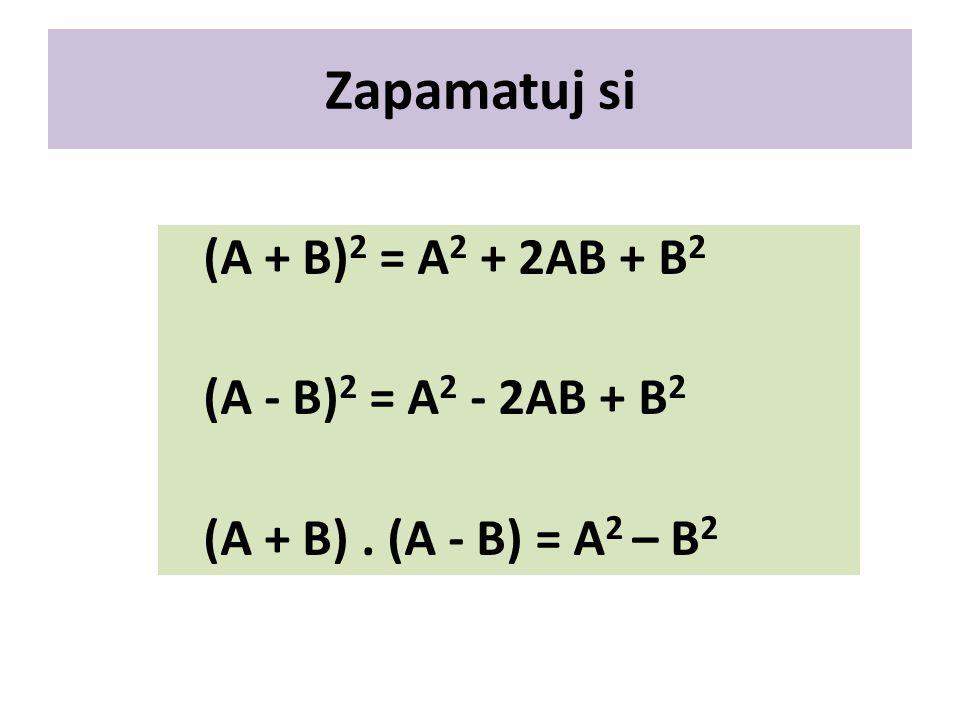 Zapamatuj si (A + B) 2 = A 2 + 2AB + B 2 (A - B) 2 = A 2 - 2AB + B 2 (A + B). (A - B) = A 2 – B 2