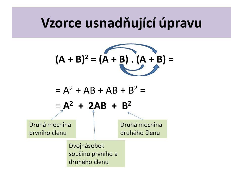 Vzorce usnadňující úpravu (A + B) 2 = (A + B). (A + B) = = A 2 + AB + AB + B 2 = = A 2 + 2AB + B 2 Druhá mocnina prvního členu Druhá mocnina druhého č