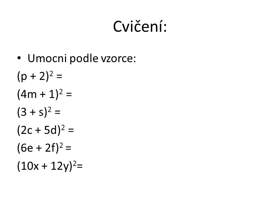 Cvičení: Umocni podle vzorce: (p + 2) 2 = (4m + 1) 2 = (3 + s) 2 = (2c + 5d) 2 = (6e + 2f) 2 = (10x + 12y) 2 =