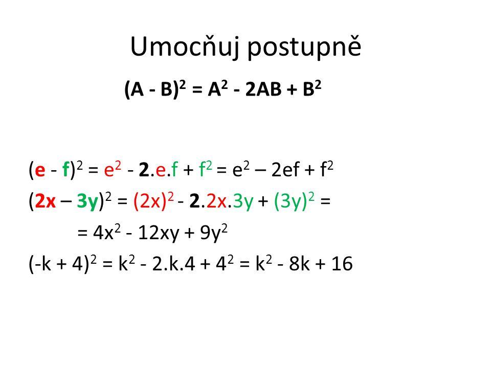 Umocňuj postupně (e - f) 2 = e 2 - 2.e.f + f 2 = e 2 – 2ef + f 2 (2x – 3y) 2 = (2x) 2 - 2.2x.3y + (3y) 2 = = 4x 2 - 12xy + 9y 2 (-k + 4) 2 = k 2 - 2.k.4 + 4 2 = k 2 - 8k + 16 (A - B) 2 = A 2 - 2AB + B 2