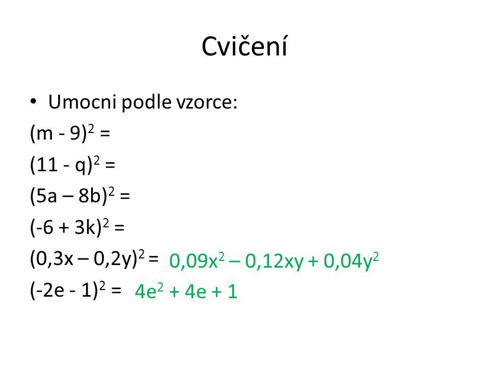 Cvičení Umocni podle vzorce: (m - 9) 2 = (11 - q) 2 = (5a – 8b) 2 = (-6 + 3k) 2 = (0,3x – 0,2y) 2 = (-2e - 1) 2 = 0,09x 2 – 0,12xy + 0,04y 2 4e 2 + 4e + 1