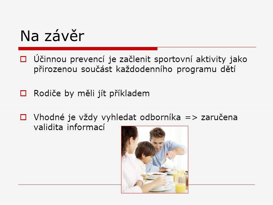 Na závěr  Účinnou prevencí je začlenit sportovní aktivity jako přirozenou součást každodenního programu dětí  Rodiče by měli jít příkladem  Vhodné je vždy vyhledat odborníka => zaručena validita informací