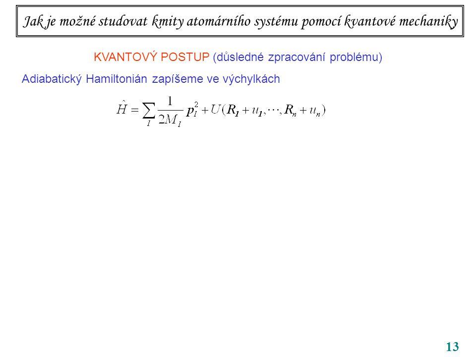 13 Jak je možné studovat kmity atomárního systému pomocí kvantové mechaniky KVANTOVÝ POSTUP (důsledné zpracování problému) Adiabatický Hamiltonián zapíšeme ve výchylkách Hybnosti jsou kanonicky sdružené jak s polohami, tak s výchylkami.
