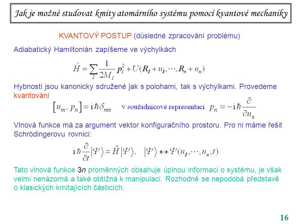 16 KVANTOVÝ POSTUP (důsledné zpracování problému) Adiabatický Hamiltonián zapíšeme ve výchylkách Hybnosti jsou kanonicky sdružené jak s polohami, tak s výchylkami.
