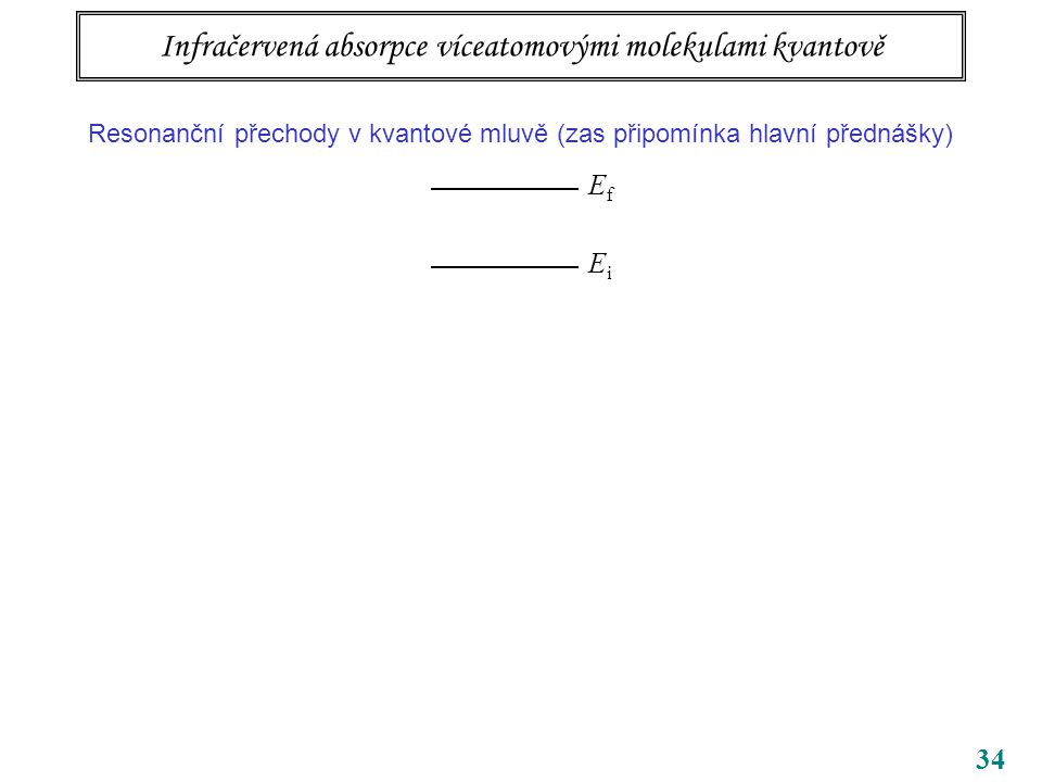 34 Infračervená absorpce víceatomovými molekulami kvantově Resonanční přechody v kvantové mluvě (zas připomínka hlavní přednášky) EfEf EiEi