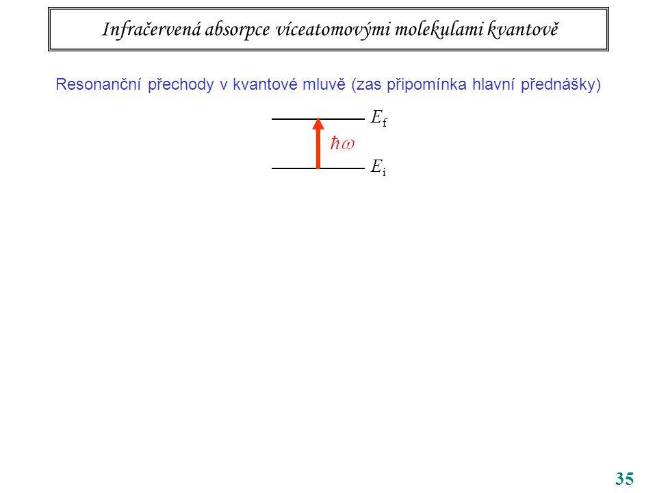 35 Infračervená absorpce víceatomovými molekulami kvantově Resonanční přechody v kvantové mluvě (zas připomínka hlavní přednášky) EfEf EiEi