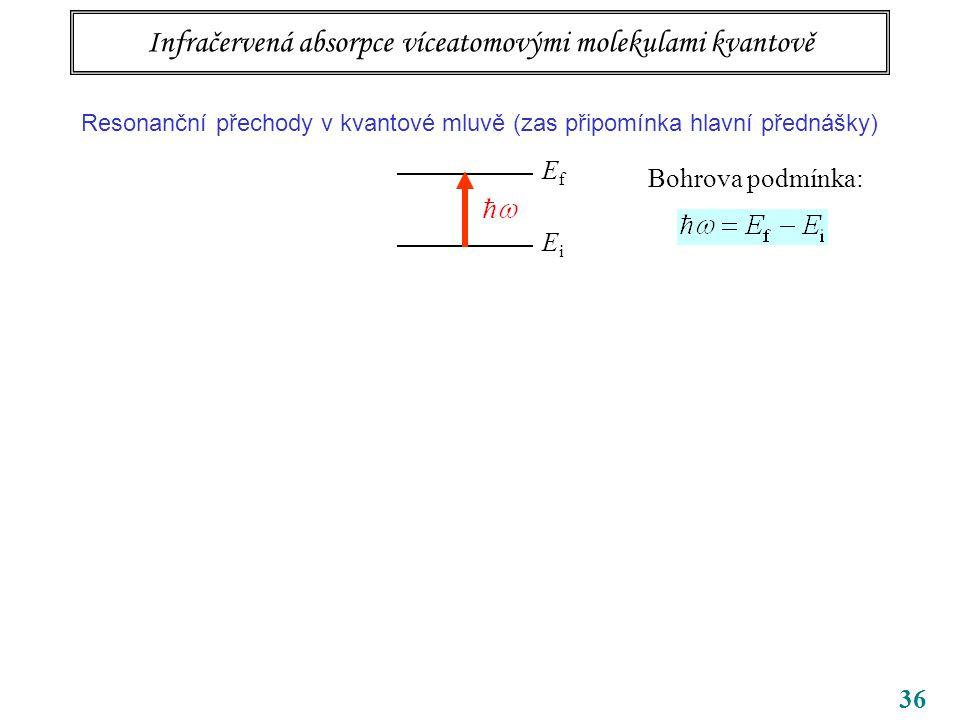 36 Infračervená absorpce víceatomovými molekulami kvantově Resonanční přechody v kvantové mluvě (zas připomínka hlavní přednášky) EfEf EiEi Bohrova podmínka: