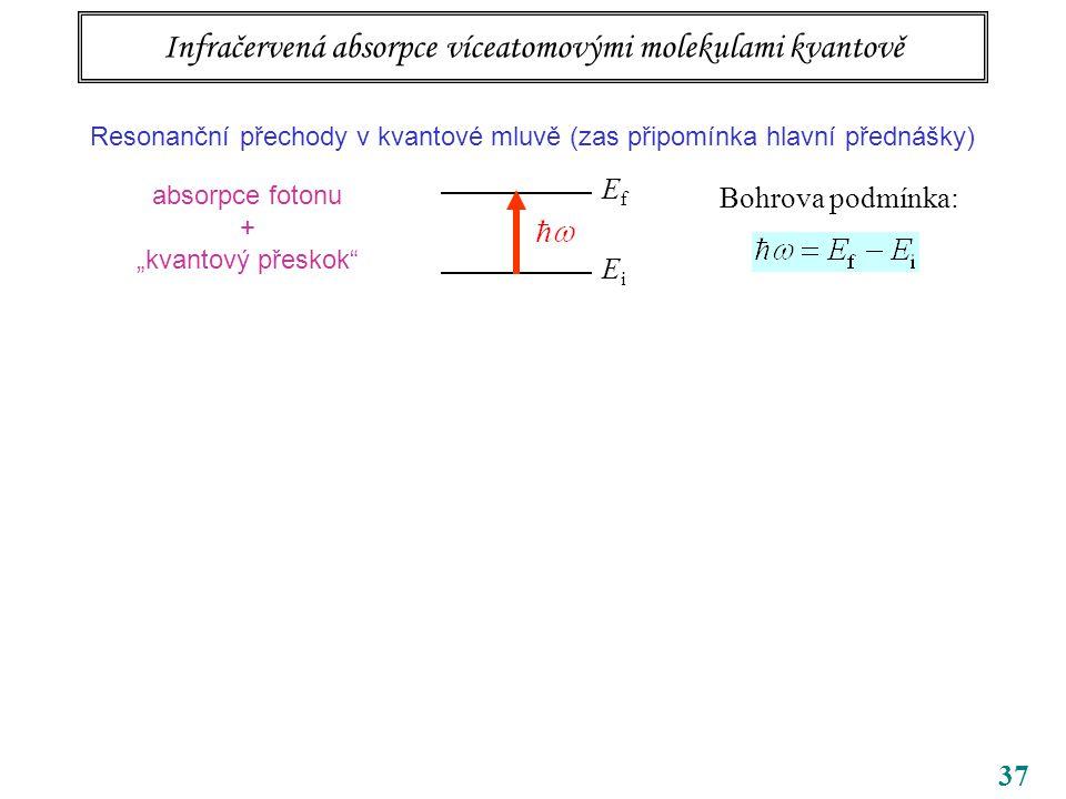 """37 Infračervená absorpce víceatomovými molekulami kvantově Resonanční přechody v kvantové mluvě (zas připomínka hlavní přednášky) EfEf EiEi Bohrova podmínka: absorpce fotonu + """"kvantový přeskok"""