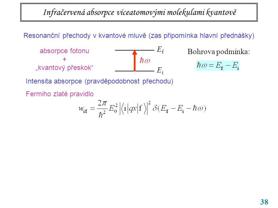 """38 Infračervená absorpce víceatomovými molekulami kvantově Resonanční přechody v kvantové mluvě (zas připomínka hlavní přednášky) EfEf EiEi Bohrova podmínka: absorpce fotonu + """"kvantový přeskok Intensita absorpce (pravděpodobnost přechodu) Fermiho zlaté pravidlo"""