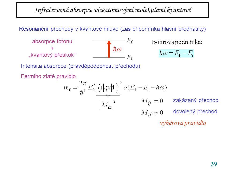 """39 Infračervená absorpce víceatomovými molekulami kvantově Resonanční přechody v kvantové mluvě (zas připomínka hlavní přednášky) EfEf EiEi Bohrova podmínka: absorpce fotonu + """"kvantový přeskok Intensita absorpce (pravděpodobnost přechodu) Fermiho zlaté pravidlo dovolený přechod zakázaný přechod výběrová pravidla"""
