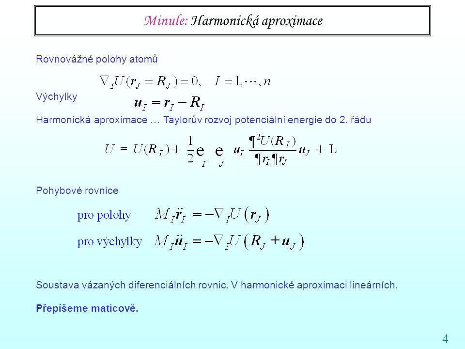 4 Minule: Harmonická aproximace Rovnovážné polohy atomů Výchylky Harmonická aproximace … Taylorův rozvoj potenciální energie do 2.