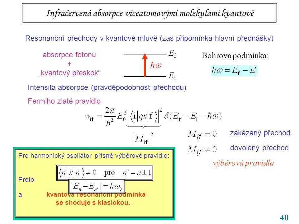 """40 Infračervená absorpce víceatomovými molekulami kvantově Resonanční přechody v kvantové mluvě (zas připomínka hlavní přednášky) EfEf EiEi Bohrova podmínka: absorpce fotonu + """"kvantový přeskok Intensita absorpce (pravděpodobnost přechodu) Fermiho zlaté pravidlo dovolený přechod zakázaný přechod výběrová pravidla Pro harmonický oscilátor přísné výběrové pravidlo: Proto a kvantová resonanční podmínka se shoduje s klasickou."""