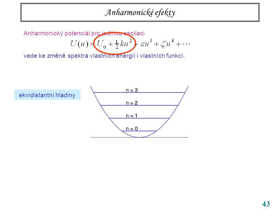 43 Anharmonické efekty Anharmonický potenciál pro jedinou oscilaci vede ke změně spektra vlastních energií i vlastních funkcí.