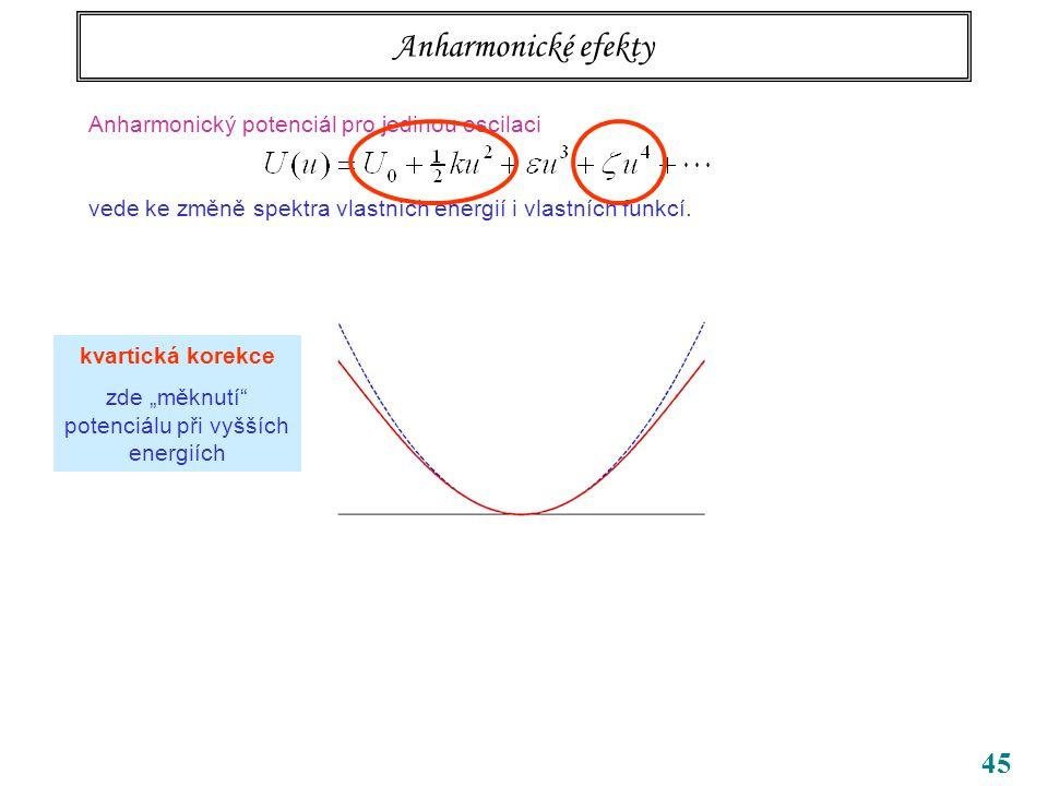 45 Anharmonické efekty Anharmonický potenciál pro jedinou oscilaci vede ke změně spektra vlastních energií i vlastních funkcí.