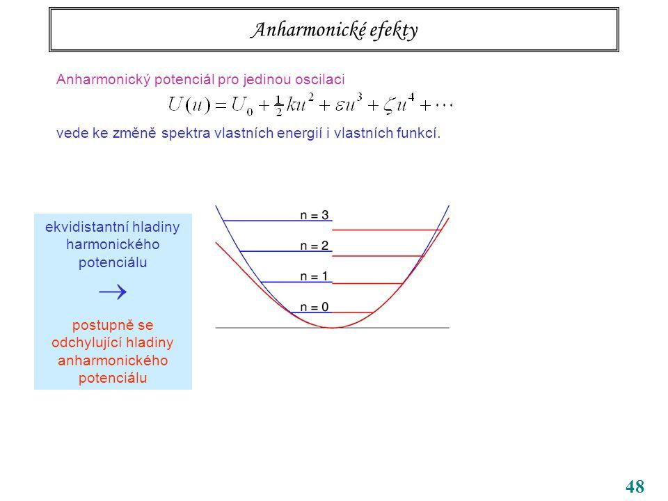 48 Anharmonické efekty Anharmonický potenciál pro jedinou oscilaci vede ke změně spektra vlastních energií i vlastních funkcí.