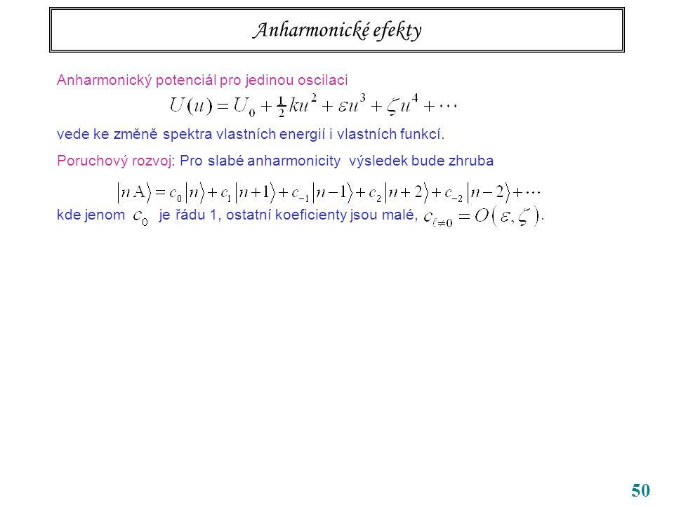 50 Anharmonické efekty Anharmonický potenciál pro jedinou oscilaci vede ke změně spektra vlastních energií i vlastních funkcí.