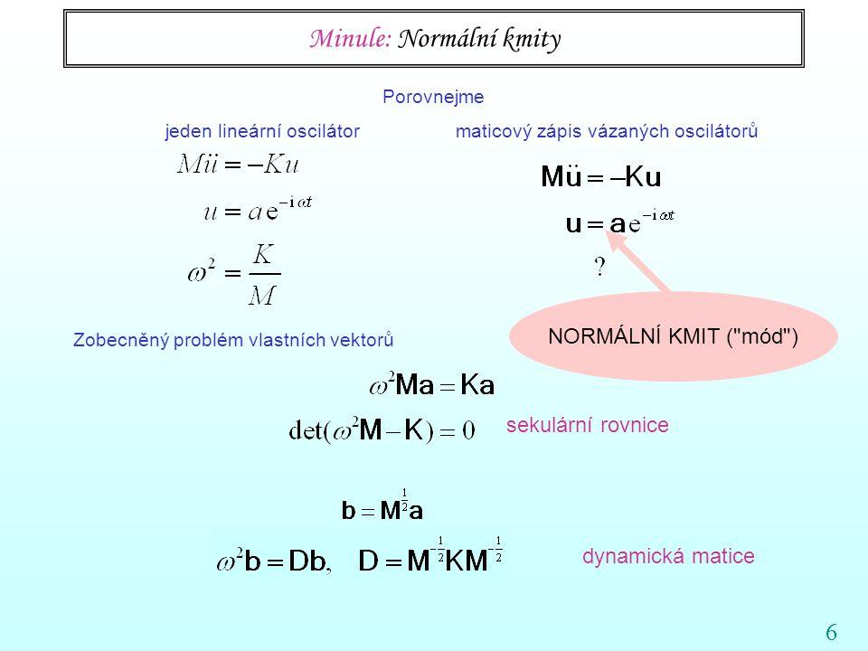 6 Porovnejme jeden lineární oscilátor maticový zápis vázaných oscilátorů Zobecněný problém vlastních vektorů Minule: Normální kmity sekulární rovnice NORMÁLNÍ KMIT ( mód ) dynamická matice