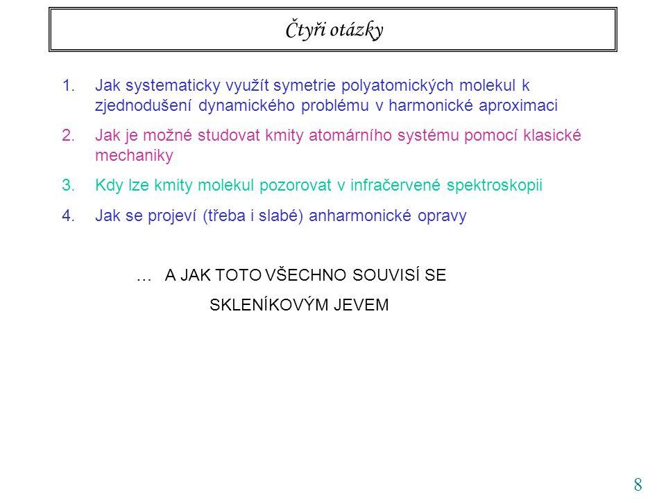 8 Čtyři otázky 1.Jak systematicky využít symetrie polyatomických molekul k zjednodušení dynamického problému v harmonické aproximaci 2.Jak je možné studovat kmity atomárního systému pomocí klasické mechaniky 3.Kdy lze kmity molekul pozorovat v infračervené spektroskopii 4.Jak se projeví (třeba i slabé) anharmonické opravy … A JAK TOTO VŠECHNO SOUVISÍ SE SKLENÍKOVÝM JEVEM