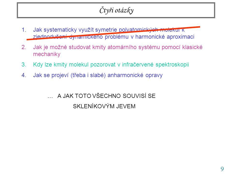 9 Čtyři otázky 1.Jak systematicky využít symetrie polyatomických molekul k zjednodušení dynamického problému v harmonické aproximaci 2.Jak je možné studovat kmity atomárního systému pomocí klasické mechaniky 3.Kdy lze kmity molekul pozorovat v infračervené spektroskopii 4.Jak se projeví (třeba i slabé) anharmonické opravy … A JAK TOTO VŠECHNO SOUVISÍ SE SKLENÍKOVÝM JEVEM