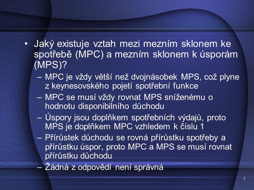 7 Jaký existuje vztah mezi mezním sklonem ke spotřebě (MPC) a mezním sklonem k úsporám (MPS)? –MPC je vždy větší než dvojnásobek MPS, což plyne z keyn