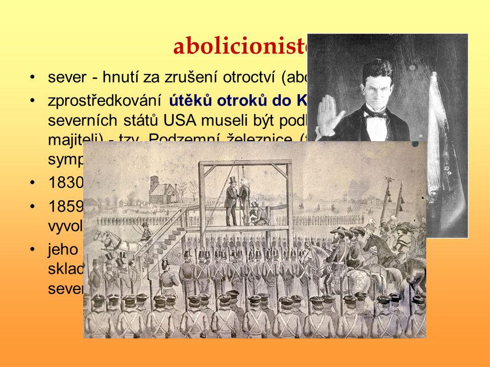 abolicionisté sever - hnutí za zrušení otroctví (abolition = zrušení) zprostředkování útěků otroků do Kanady (ze severních států USA museli být podle zákona vráceni majiteli) - tzv.