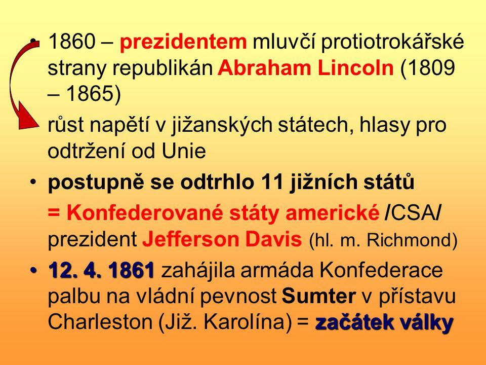 1860 – prezidentem mluvčí protiotrokářské strany republikán Abraham Lincoln (1809 – 1865) růst napětí v jižanských státech, hlasy pro odtržení od Unie postupně se odtrhlo 11 jižních států = Konfederované státy americké /CSA/ prezident Jefferson Davis (hl.