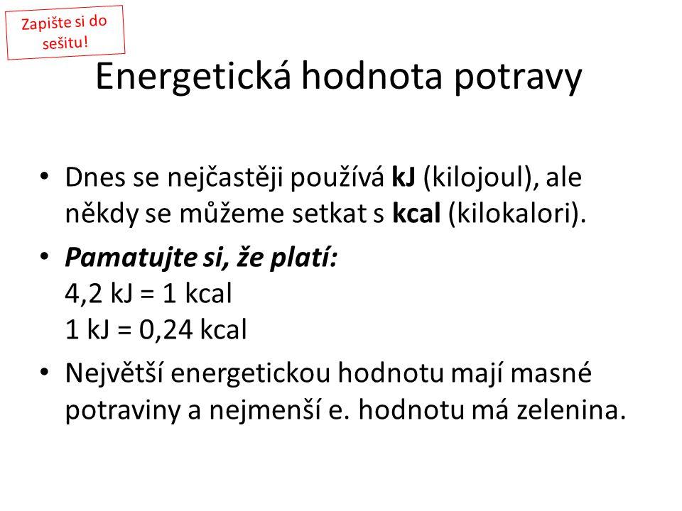 Energetická hodnota potravy Dnes se nejčastěji používá kJ (kilojoul), ale někdy se můžeme setkat s kcal (kilokalori). Pamatujte si, že platí: 4,2 kJ =