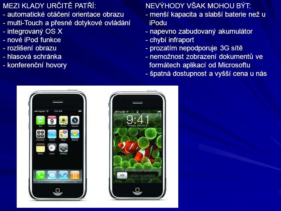 MEZI KLADY URČITĚ PATŘÍ: - automatické otáčení orientace obrazu - multi-Touch a přesné dotykové ovládání - integrovaný OS X - nové iPod funkce - rozlišení obrazu - hlasová schránka - konferenční hovory NEVÝHODY VŠAK MOHOU BÝT: - menší kapacita a slabší baterie než u iPodu - napevno zabudovaný akumulátor - chybí infraport - prozatím nepodporuje 3G sítě - nemožnost zobrazení dokumentů ve formátech aplikací od Microsoftu - špatná dostupnost a vyšší cena u nás