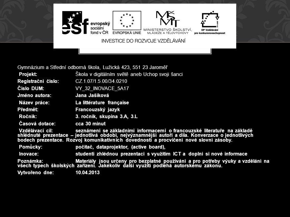 Gymnázium a Střední odborná škola, Lužická 423, 551 23 Jaroměř Projekt: Škola v digitálním světě aneb Uchop svoji šanci Registrační číslo: CZ.1.07/1.5.00/34.0210 Číslo DUM: VY_32_INOVACE_5A17 Jméno autora:Jana Jašíková Název práce:La littérature française Předmět:Francouzský jazyk Ročník:3.