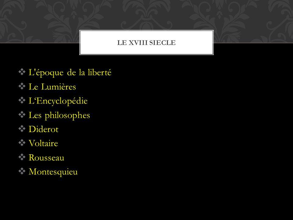  L époque de la liberté  Le Lumières  L'Encyclopédie  Les philosophes  Diderot  Voltaire  Rousseau  Montesquieu LE XVIII SIECLE