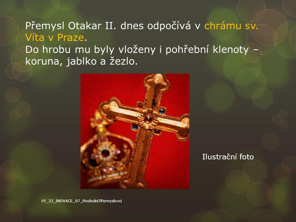 Přemysl Otakar II. dnes odpočívá v chrámu sv. Víta v Praze. Do hrobu mu byly vloženy i pohřební klenoty – koruna, jablko a žezlo. VY_32_INOVACE_07_Pos