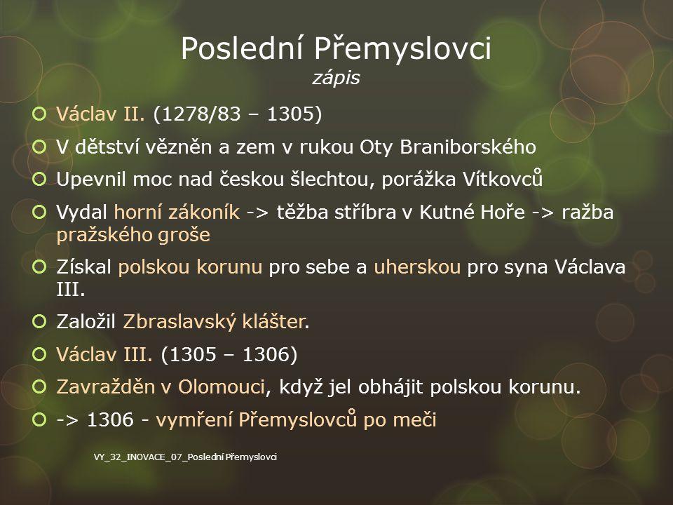 Poslední Přemyslovci zápis  Václav II. (1278/83 – 1305)  V dětství vězněn a zem v rukou Oty Braniborského  Upevnil moc nad českou šlechtou, porážka
