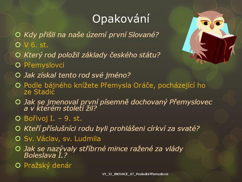 Opakování  Kdy přišli na naše území první Slované?  V 6. st.  Který rod položil základy českého státu?  Přemyslovci  Jak získal tento rod své jmé
